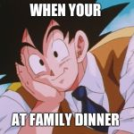 Condescending Goku Meme | WHEN YOUR AT FAMILY DINNER | image tagged in memes,condescending goku | made w/ Imgflip meme maker