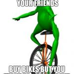 Dat Boi Meme | WHEN ALL YOUR FRIENDS BUY BIKES BUT YOU WANT TO BE DIFFERENT | image tagged in memes,dat boi | made w/ Imgflip meme maker