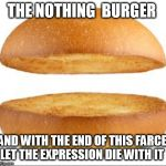 Nothing burger | THE NOTHING  BURGER AND WITH THE END OF THIS FARCE, LET THE EXPRESSION DIE WITH IT | image tagged in nothing burger | made w/ Imgflip meme maker