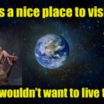 Earth | It's a nice place to visit But I wouldn't want to live there | image tagged in planet earth from space,earth,alien | made w/ Imgflip meme maker