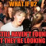 Sudden Clarity Clarence Meme | WHAT IF U2 STILL HAVEN'T FOUND WHAT THEY'RE LOOKING FOR? | image tagged in memes,sudden clarity clarence,u2,i still haven't found what i'm looking for,songs | made w/ Imgflip meme maker