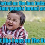 It felt really nice getting a four chair turn for my aromatic melody!!! | Farted on the bus today and four people turned around I felt like I was on The Voice | image tagged in memes,evil toddler,farting,funny,the voice,stinking up the voice | made w/ Imgflip meme maker