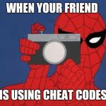 Spiderman Camera Meme | WHEN YOUR FRIEND IS USING CHEAT CODES | image tagged in memes,spiderman camera,spiderman | made w/ Imgflip meme maker