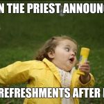 Little Girl Running Away | WHEN THE PRIEST ANNOUNCES... FREE REFRESHMENTS AFTER MASS | image tagged in little girl running away | made w/ Imgflip meme maker
