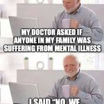 "A Family Affair | MY DOCTOR ASKED IF ANYONE IN MY FAMILY WAS SUFFERING FROM MENTAL ILLNESS I SAID ""NO. WE ALL SEEM TO ENJOY IT."" 