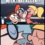 Say it Again, Dexter Meme | SAY THAT AGAIN, WITH THAT ACCENT! DAS WURST BIERGARTEN... | image tagged in memes,say it again dexter | made w/ Imgflip meme maker