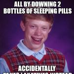 Bad Luck Brian Meme | DECIDES TO END IT ALL BY DOWNING 2 BOTTLES OF SLEEPING PILLS ACCIDENTALLY TAKES LAXATIVES INSTEAD | image tagged in memes,bad luck brian | made w/ Imgflip meme maker