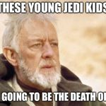 Obi Wan Kenobi Meme | THESE YOUNG JEDI KIDS ARE GOING TO BE THE DEATH OF ME | image tagged in memes,obi wan kenobi | made w/ Imgflip meme maker