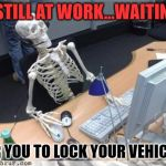 Skeleton Computer | STILL AT WORK...WAITING FOR YOU TO LOCK YOUR VEHICLES | image tagged in skeleton computer | made w/ Imgflip meme maker