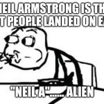 "Cereal Guy Spitting Meme | NEIL ARMSTRONG IS THE FIRST PEOPLE LANDED ON EARTH ""NEIL A""...... ALIEN 