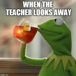 But Thats None Of My Business Meme | WHEN THE TEACHER LOOKS AWAY | image tagged in memes,but thats none of my business,kermit the frog | made w/ Imgflip meme maker