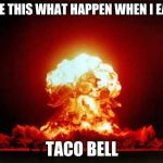Nuclear Explosion Meme | SEE THIS WHAT HAPPEN WHEN I EAT TACO BELL | image tagged in memes,nuclear explosion | made w/ Imgflip meme maker