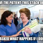laughing nurse | SO I GAVE THE PATIENT THIS STACK OF FORMS AND HE ASKED WHAT HAPPENS IF I DON'T SIGN | image tagged in laughing nurse | made w/ Imgflip meme maker