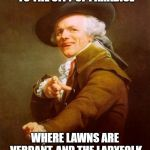 For some reason these Joseph Ducreux memes amuse me | TRANSPORT ME SOUTHWARDS TO THE CITY OF PARADISE WHERE LAWNS ARE VERDANT, AND THE LADYFOLK ARE AESTHETICALLY PLEASING | image tagged in memes,joseph ducreux,guns n roses,paradise city | made w/ Imgflip meme maker