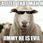 Mah Man Jimmy | I REALIZED THAT MAH MAN JIMMY HE IS EVIL | image tagged in sheep,sheeplivesmatter,funnymemes,memes | made w/ Imgflip meme maker