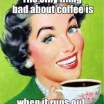 Coffee | The only thing bad about coffee is when it runs out. | image tagged in mom,coffee,memes | made w/ Imgflip meme maker