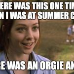 band camp | THERE WAS THIS ONE TIME, WHEN I WAS AT SUMMER CAMP TERE WAS AN ORGIE AND... | image tagged in band camp | made w/ Imgflip meme maker