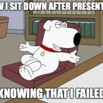 Brian Griffin Meme | HOW I SIT DOWN AFTER PRESENTING KNOWING THAT I FAILED | image tagged in memes,brian griffin | made w/ Imgflip meme maker