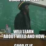 Rasta Science Teacher Meme | ALL RIGHT CLASS TODAY WE WILL LEARN ABOUT WEED AND HOW GOOD IT IS | image tagged in memes,rasta science teacher | made w/ Imgflip meme maker