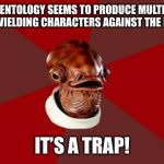 Admiral Ackbar Relationship Expert Meme | SCIENTOLOGY SEEMS TO PRODUCE MULTIPLE SWORD WIELDING CHARACTERS AGAINST THE RELIGION.. IT'S A TRAP! | image tagged in memes,admiral ackbar relationship expert | made w/ Imgflip meme maker
