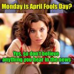 April News Day | Monday is April Fools Day? So, just like any other day Yes, so don't believe anything you hear in the news | image tagged in blonde pun,april fools day,fake news,april fools | made w/ Imgflip meme maker