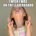 I wish | I WISH I WAS ON THE LEADERBOARD | image tagged in i wish | made w/ Imgflip meme maker