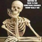skeleton waiting | WAITING ON THEM TO FIND SOMETHING CROOKED TRUMP REALLY DID | image tagged in skeleton waiting | made w/ Imgflip meme maker