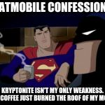Batman And Superman Meme | BATMOBILE CONFESSIONS KRYPTONITE ISN'T MY ONLY WEAKNESS. THIS COFFEE JUST BURNED THE ROOF OF MY MOUTH. | image tagged in memes,batman and superman | made w/ Imgflip meme maker