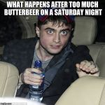 wanna buy some magic | WHAT HAPPENS AFTER TOO MUCH BUTTERBEER ON A SATURDAY NIGHT | image tagged in wanna buy some magic | made w/ Imgflip meme maker