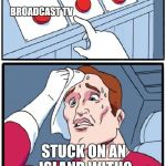 Three Buttons | RADIO BROADCAST TV BOOKS STUCK ON AN ISLAND WITH? | image tagged in three buttons | made w/ Imgflip meme maker