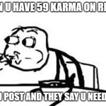 Reddit bad | WHEN U HAVE 59 KARMA ON REDDIT THEN U POST AND THEY SAY U NEED MORE | image tagged in memes,cereal guy spitting,reddit | made w/ Imgflip meme maker