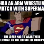 Batman And Superman Meme | I HAD AN ARM WRESTLING MATCH WITH SUPERMAN THE LOSER HAD TO WEAR THEIR UNDERWEAR ON THE OUTSIDE OF THEIR PANTS | image tagged in memes,batman and superman,batman,superman,funny memes,meme | made w/ Imgflip meme maker