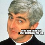 Father Ted Meme | COME HERE LITTLE BOY, I HAVE SOMETHING FOR YOU. | image tagged in memes,father ted | made w/ Imgflip meme maker