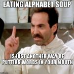 Soup Nazi | EATING ALPHABET SOUP IS JUST ANOTHER WAY OF PUTTING WORDS IN YOUR MOUTH | image tagged in soup nazi | made w/ Imgflip meme maker