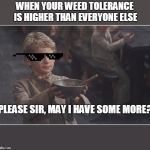 Oliver Twist Please Sir | WHEN YOUR WEED TOLERANCE IS HIGHER THAN EVERYONE ELSE PLEASE SIR, MAY I HAVE SOME MORE? | image tagged in oliver twist please sir | made w/ Imgflip meme maker