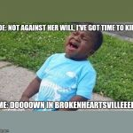Black Boy Blue Shirt Singing | JOE: NOT AGAINST HER WILL, I'VE GOT TIME TO KILL ME: DOOOOWN IN BROKENHEARTSVILLEEEE | image tagged in black boy blue shirt singing | made w/ Imgflip meme maker