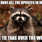 Evil Plotting Raccoon Meme | NOW I HAVE ALL THE UPVOTES IN IMGFLIP TIME TO TAKE OVER THE WORLD | image tagged in memes,evil plotting raccoon | made w/ Imgflip meme maker