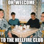 nerd party | OH, WELCOME TO THE HELLFIRE CLUB | image tagged in nerd party | made w/ Imgflip meme maker