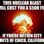 So that's why no nukes have gone off in Chico  -  Ludicrous Laws week April 1-7th a LordCheesus, Katechuks and SydneyB event | THIS NUCLEAR BLAST WILL COST YOU A $500 FINE IF YOU'RE WITHIN CITY LIMITS OF CHICO, CALIFORNIA | image tagged in nuclear explosion,ludicrous laws week,ludicous,laws,week | made w/ Imgflip meme maker
