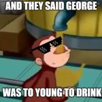 Curious George Apple Cider | AND THEY SAID GEORGE WAS TO YOUNG TO DRINK | image tagged in curious george apple cider | made w/ Imgflip meme maker