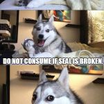 Bad Joke Dog | WHAT DID THE SEAL WITH THE BROKEN ARM SAY TO THE POLAR BEAR? DO NOT CONSUME IF SEAL IS BROKEN. | image tagged in bad joke dog | made w/ Imgflip meme maker