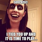 Zombie Overly Attached Girlfriend Meme | SURPRISE! I TIED YOU UP AND IT IS TIME TO PLAY.... | image tagged in memes,zombie overly attached girlfriend,surprise,tied,up,play | made w/ Imgflip meme maker