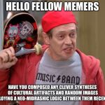 Steve Buscemi Fellow Kids | HELLO FELLOW MEMERS HAVE YOU COMPOSED ANY CLEVER SYNTHESES OF CULTURAL ARTIFACTS AND RANDOM IMAGES EMPLOYING A NEO-MIDRASHIC LOGIC BETWEEN T | image tagged in steve buscemi fellow kids | made w/ Imgflip meme maker