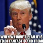 Donald Trump | WHEN WE HAVE A PLAN IT IS GOING TO BE FANTASTIC AND TREMENDOUS | image tagged in donald trump | made w/ Imgflip meme maker