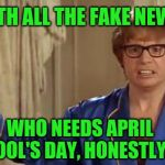 Austin Powers Honestly Meme | WITH ALL THE FAKE NEWS WHO NEEDS APRIL FOOL'S DAY, HONESTLY? | image tagged in memes,austin powers honestly,april fools day | made w/ Imgflip meme maker