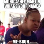 Black Girl Wat Meme | MONICA: HEY MARTIN WHAT'S YOUR NAME? ME: BRUH... | image tagged in memes,black girl wat | made w/ Imgflip meme maker