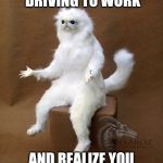 Persian Cat Room Guardian Single Meme | WHEN YOUR DRIVING TO WORK AND REALIZE YOU FORGOT YOUR CHARGER | image tagged in memes,persian cat room guardian single | made w/ Imgflip meme maker