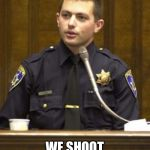 Police Officer Testifying Meme | NO, WE DO NOT SHOOT UNARMED BLACK PEOPLE WE SHOOT UNARMED AFRICAN AMERICANS. YOU RACIST. | image tagged in memes,police officer testifying | made w/ Imgflip meme maker