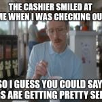 So I Guess You Can Say Things Are Getting Pretty Serious Meme | THE CASHIER SMILED AT ME WHEN I WAS CHECKING OUT SO I GUESS YOU COULD SAY THINGS ARE GETTING PRETTY SERIOUS | image tagged in memes,so i guess you can say things are getting pretty serious,AdviceAnimals | made w/ Imgflip meme maker