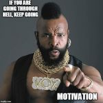 Mr T Pity The Fool Meme | IF YOU ARE GOING THROUGH HELL, KEEP GOING MOTIVATION | image tagged in memes,mr t pity the fool | made w/ Imgflip meme maker